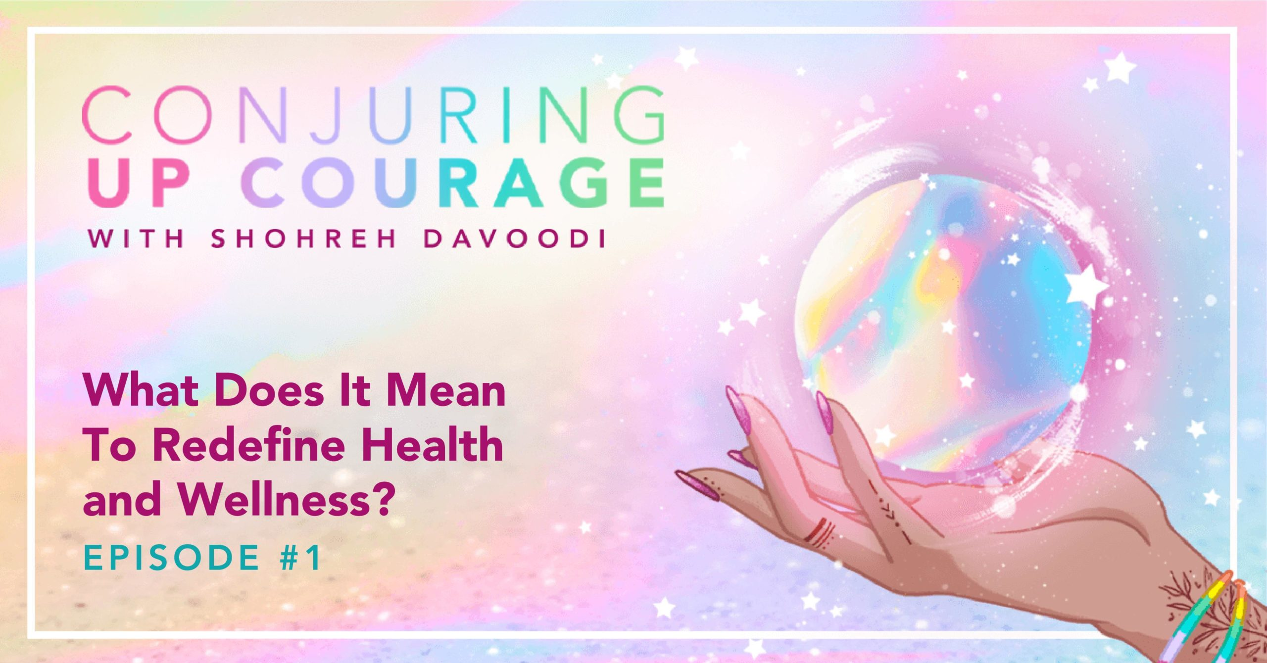 """The Conjuring Up Courage logo, a hand holding a rainbow pastel crystal ball, and the words, """"What Does It Mean To Redefine Health and Wellness? Episode #1"""""""