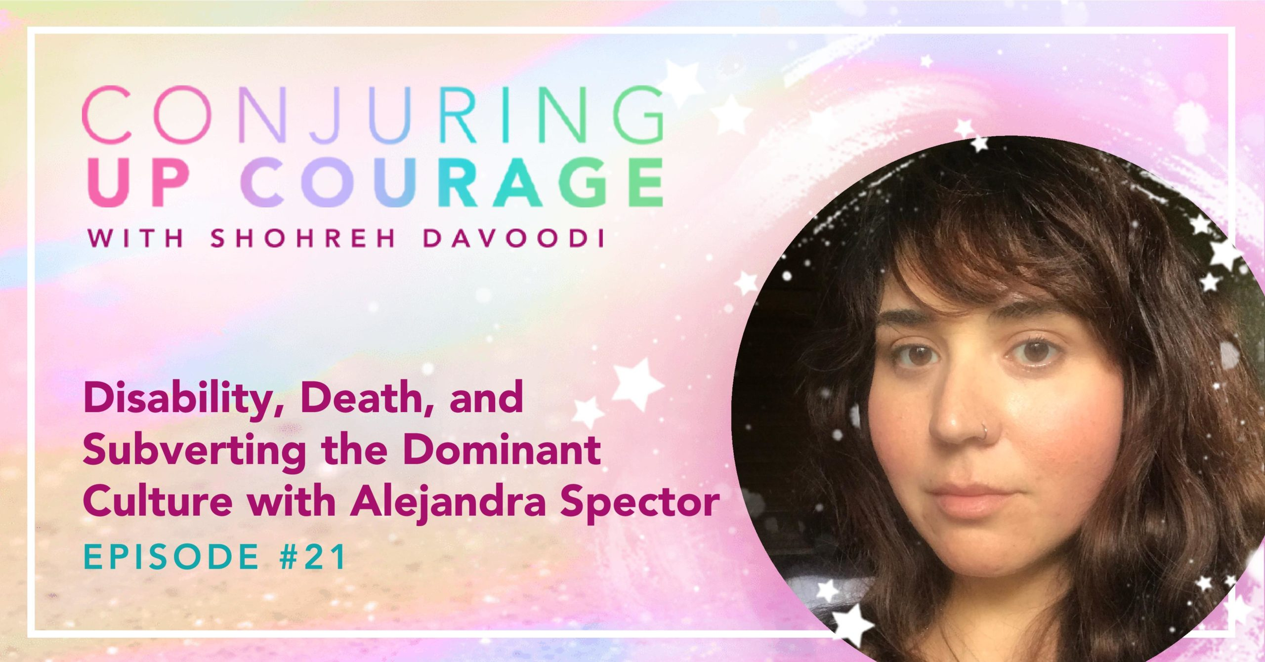 """The Conjuring Up Courage logo, a photo of Alejandra, and the words, """"Disability, Death, and Subverting the Dominant Culture with Alejandra Spector Episode #21"""""""