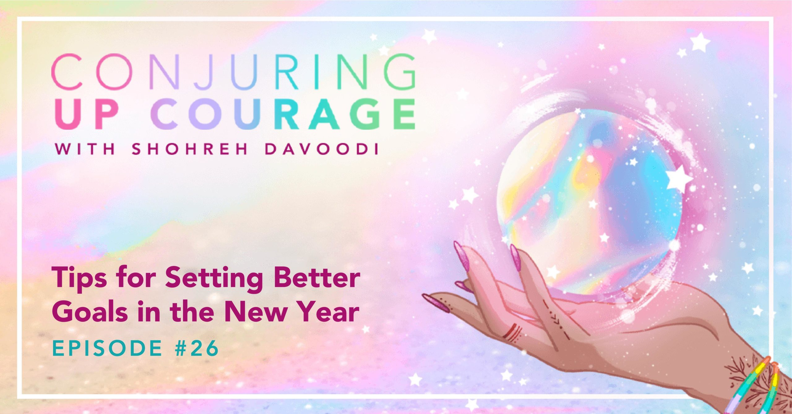"""The Conjuring Up Courage logo, a hand holding a rainbow pastel crystal ball, and the words, """"Tips for Setting Better Goals in the New Year Episode #26"""""""