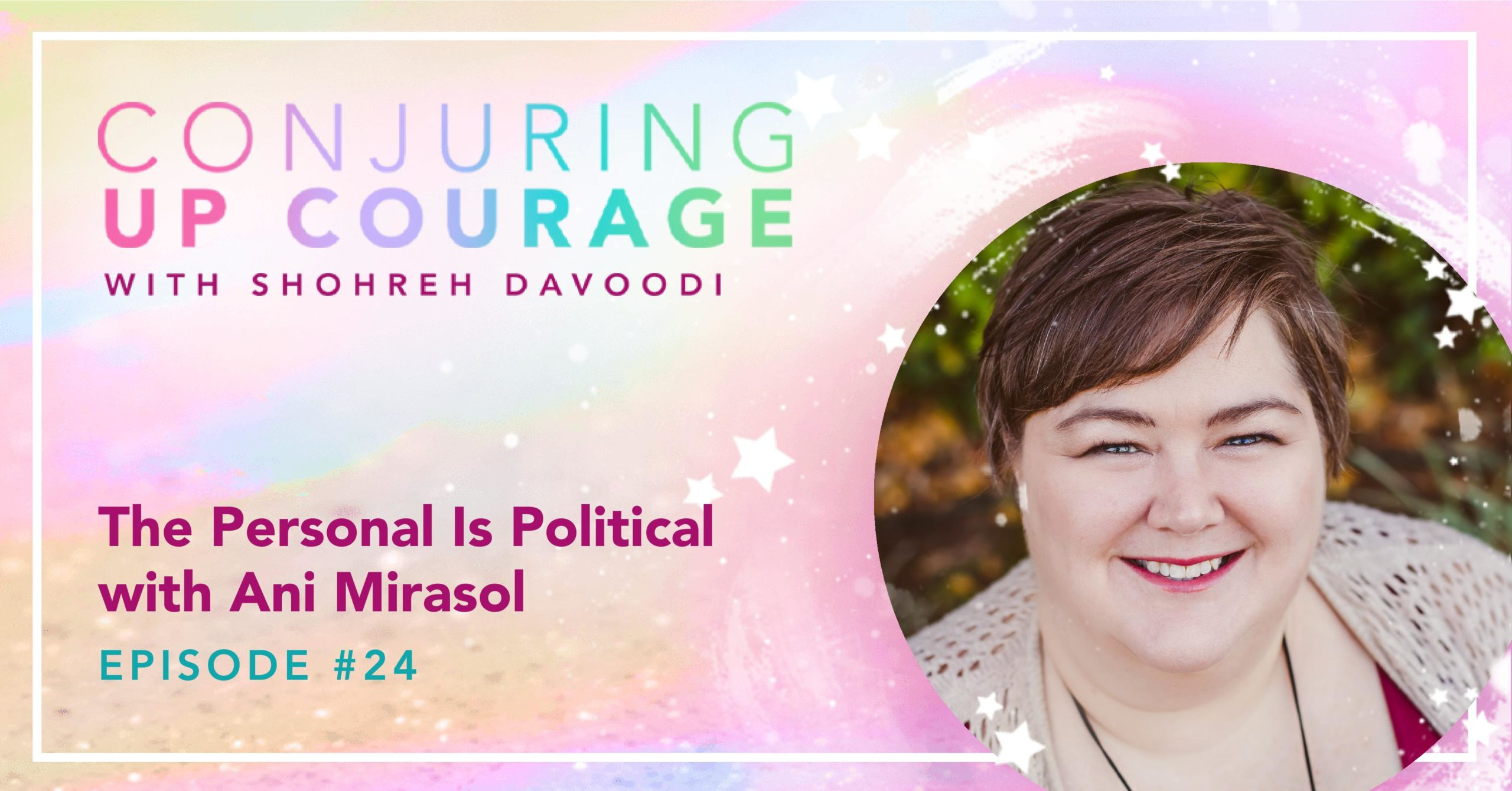 """The Conjuring Up Courage logo, a photo of Ani, and the words, """"The Personal Is Political with Ani Mirasol Episode #24"""""""