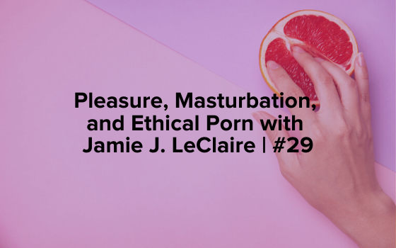 "Image text reads ""Pleasure, Masturbation, and Ethical Porn with Jamie J. LeClaire 