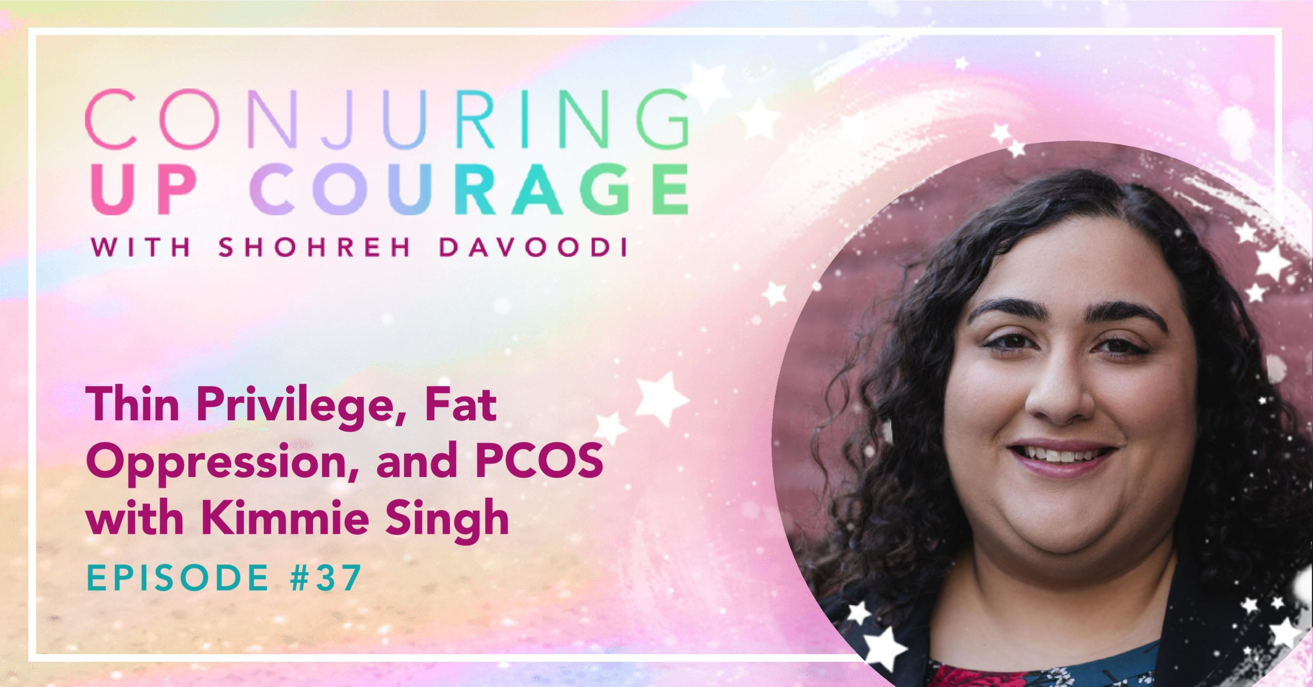 "The Conjuring Up Courage logo, a photo of Kimmie, and the words, ""Thin Privilege, Fat Oppression, and PCOS with Kimmie Singh Episode #37"""