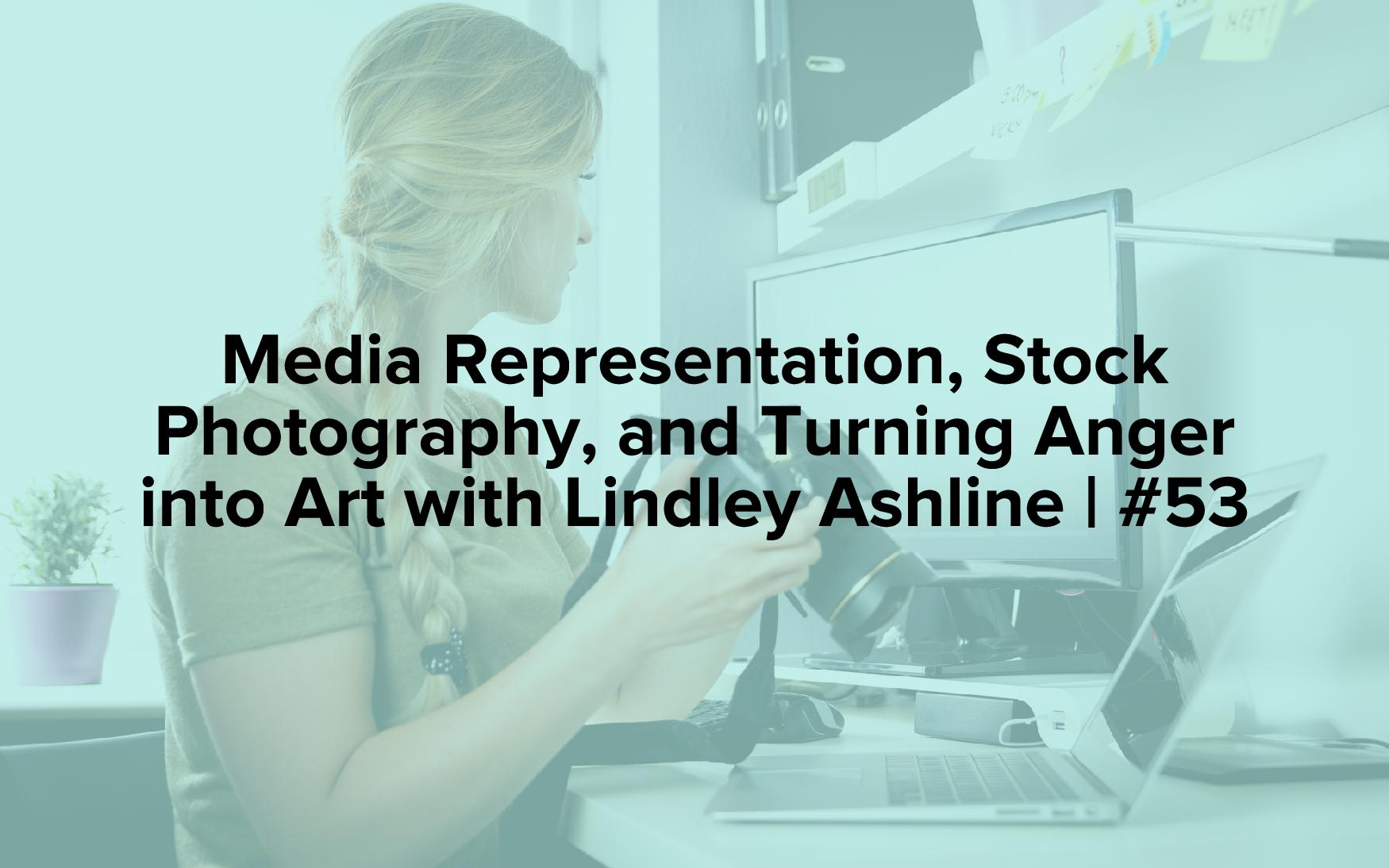 "Image text reads ""Media Representation, Stock Photography, and Turning Anger into Art with Lindley Ashline 