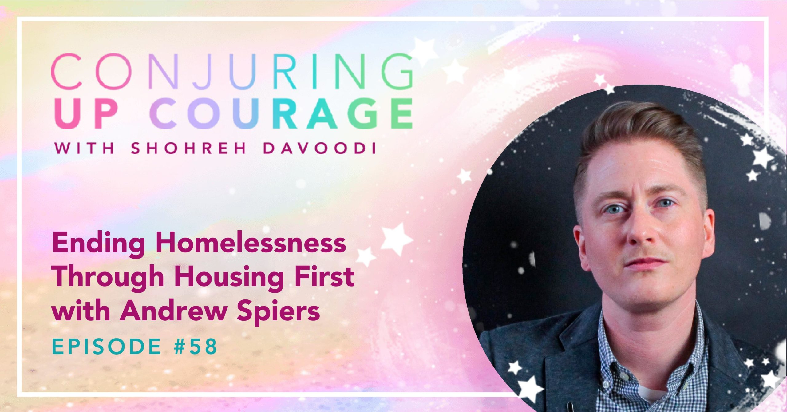 """The Conjuring Up Courage logo, a photo of Andrew, and the words, """"Ending Homelessness Through Housing First with Andrew Spiers Episode #58"""""""