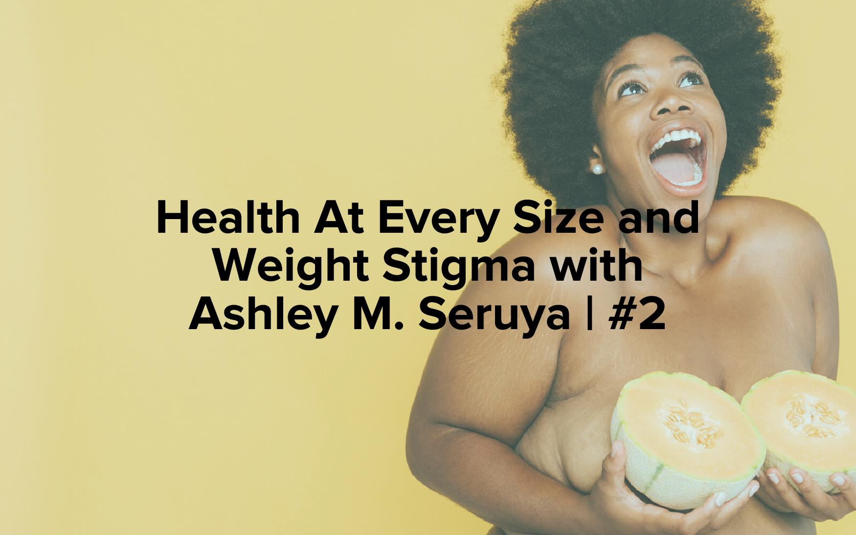 "Image text reads, ""Health At Every Size and Weight Stigma with Ashley M. Seruya 