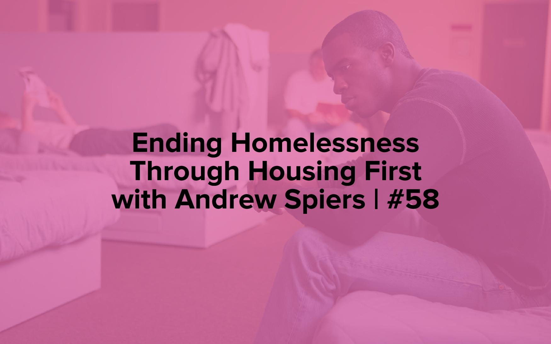 "Image text reads, ""Ending Homelessness Through Housing First with Andrew Spiers 