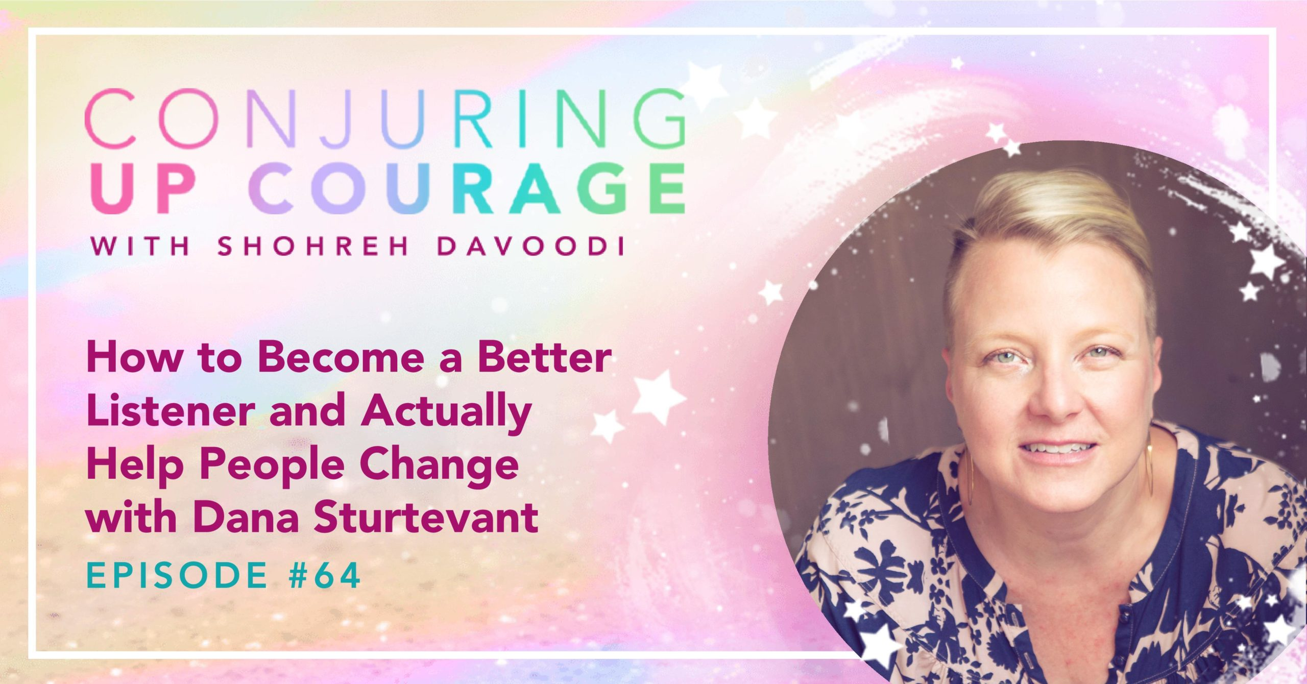"""The Conjuring Up Courage logo, a photo of Dana, and the words, """"How to Become a Better Listener and Actually Help People Change with Dana Sturtevant Episode #64"""""""