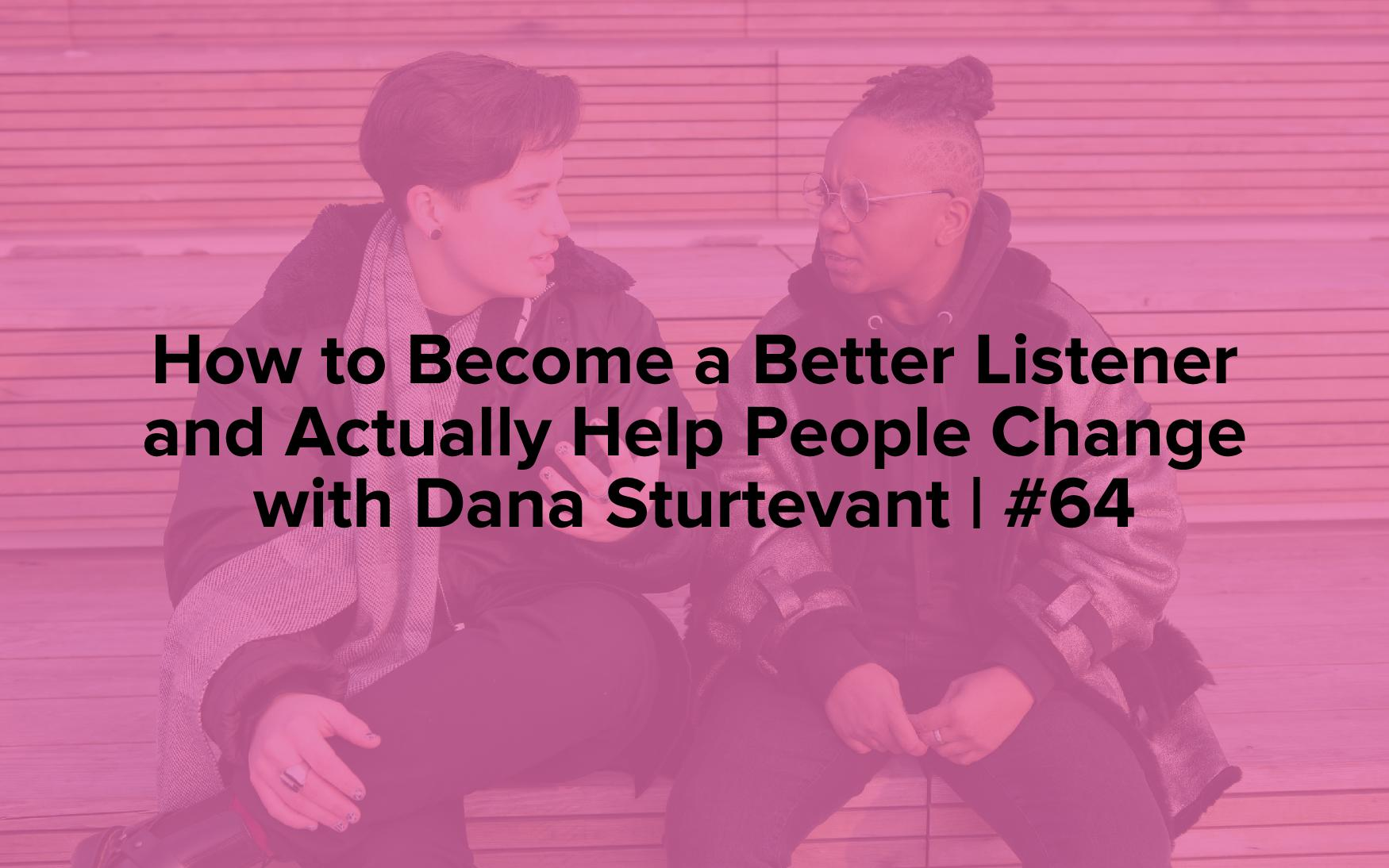 """Image text reads, """"How to Become a Better Listener and Actually Help People Change with Dana Sturtevant 