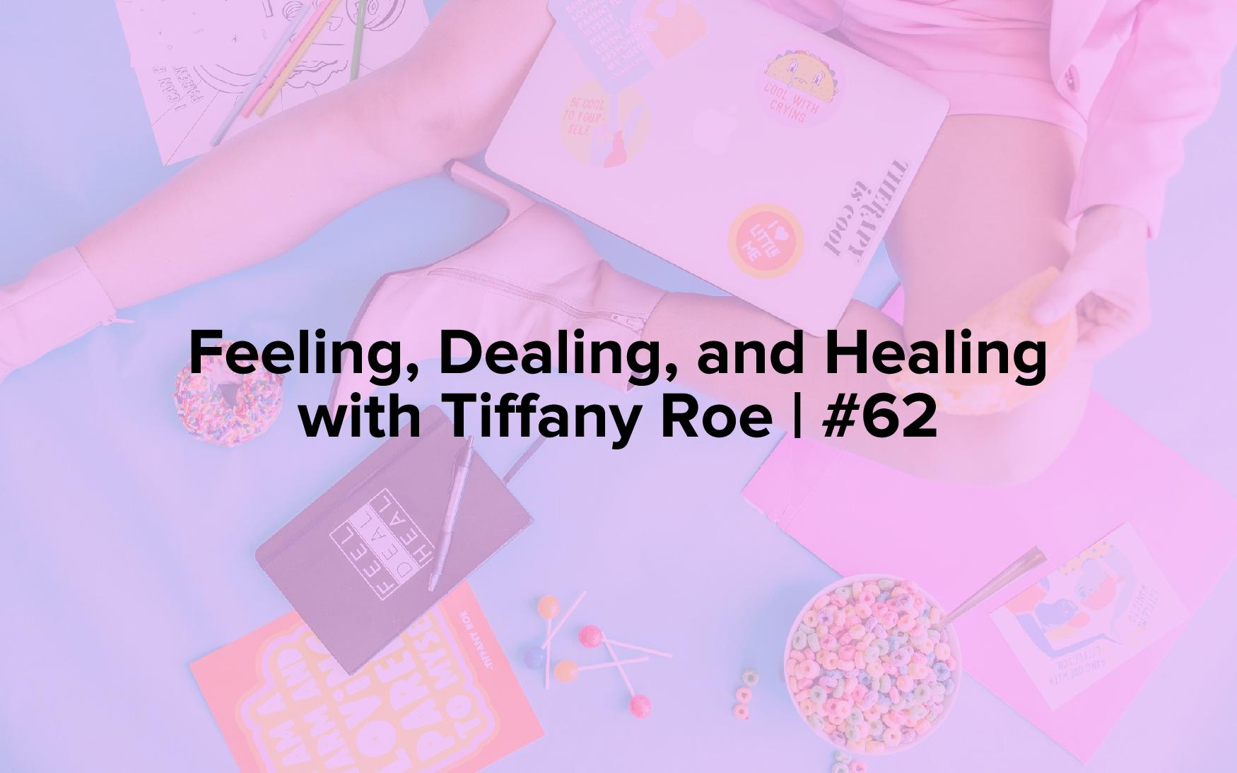 Feeling, Dealing, and Healing with Tiffany Roe | #62