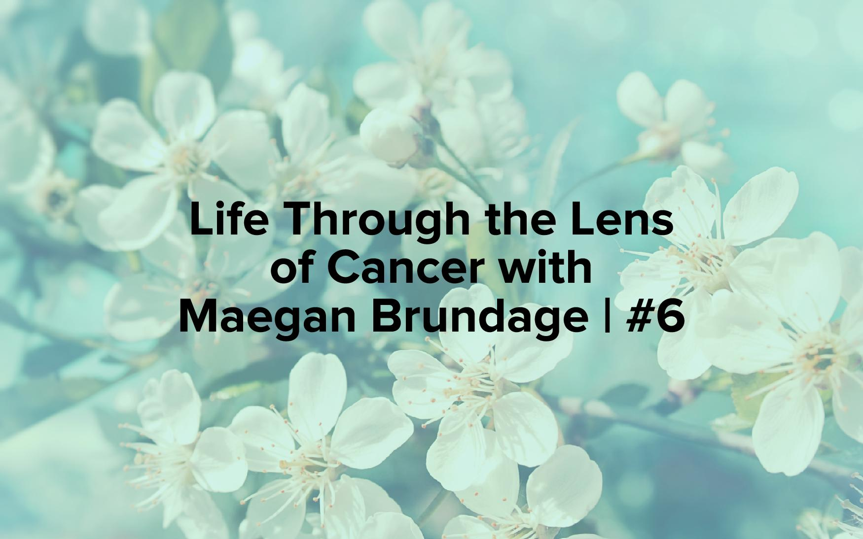 "Image text reads, ""Life Through the Lens of Cancer with Maegan Brundage 