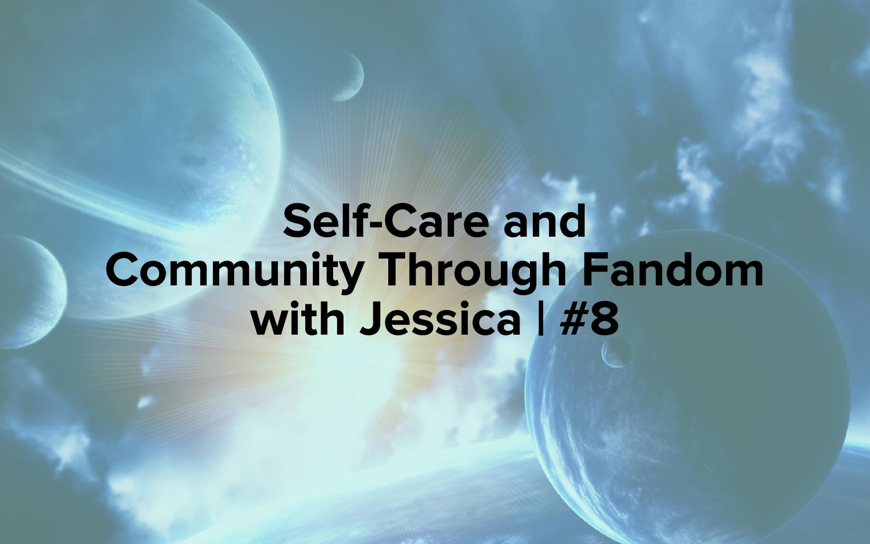 "Image text reads, ""Self-Care and Community Through Fandom with Jessica 
