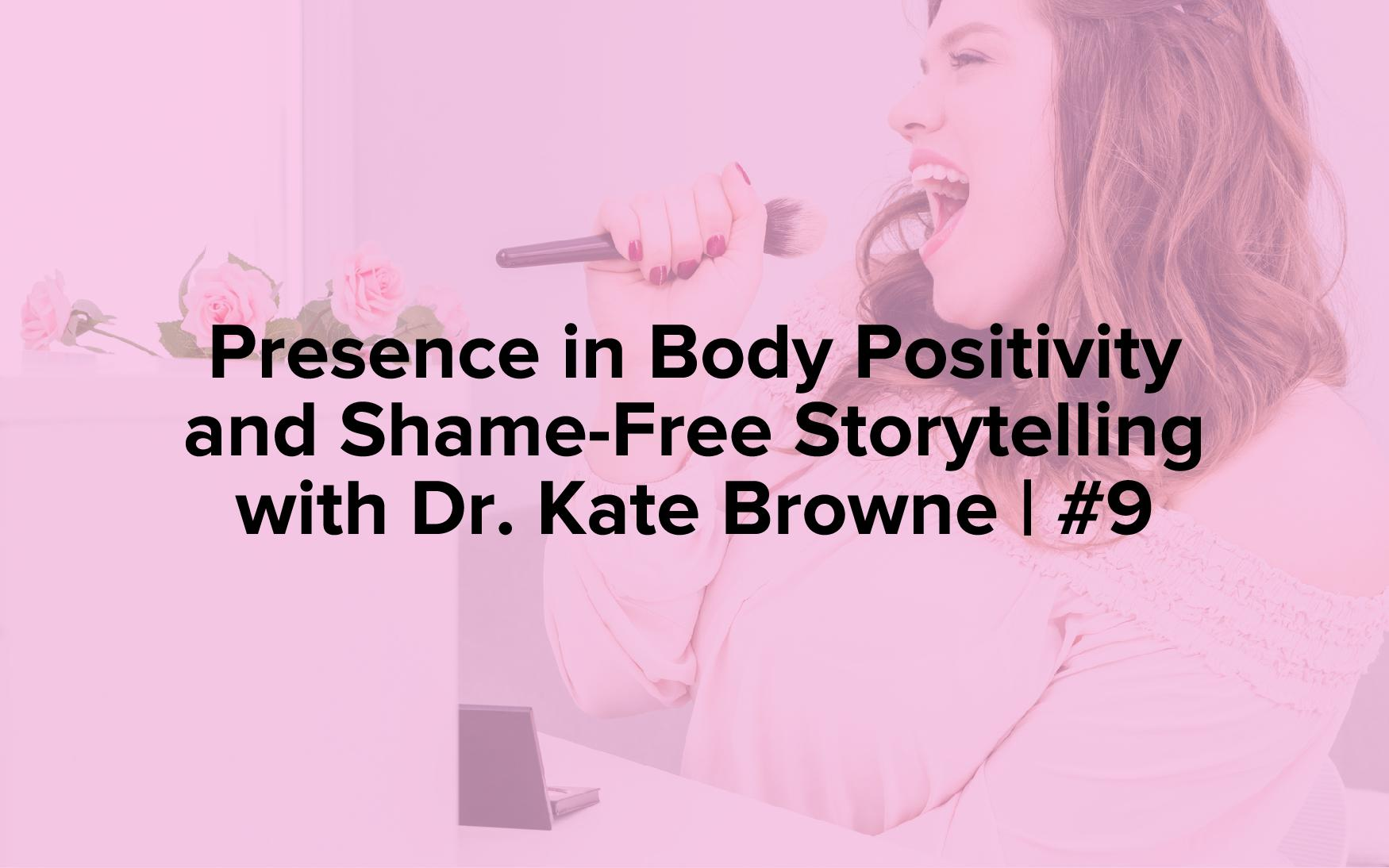 "Image text reads, ""Presence in Body Positivity and Shame-Free Storytelling with Dr. Kate Browne 