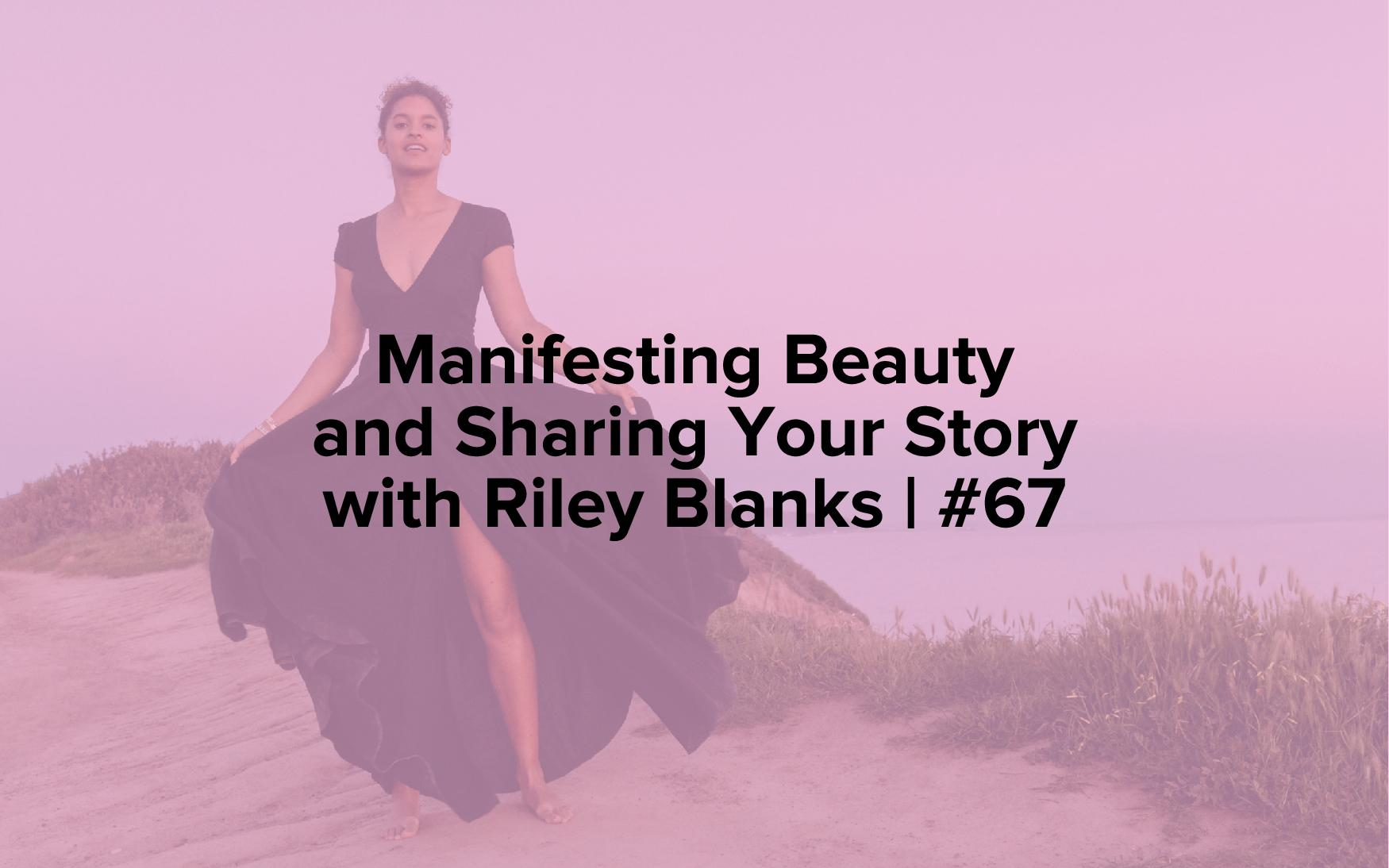 Manifesting Beauty and Sharing Your Story with Riley Blanks | #67