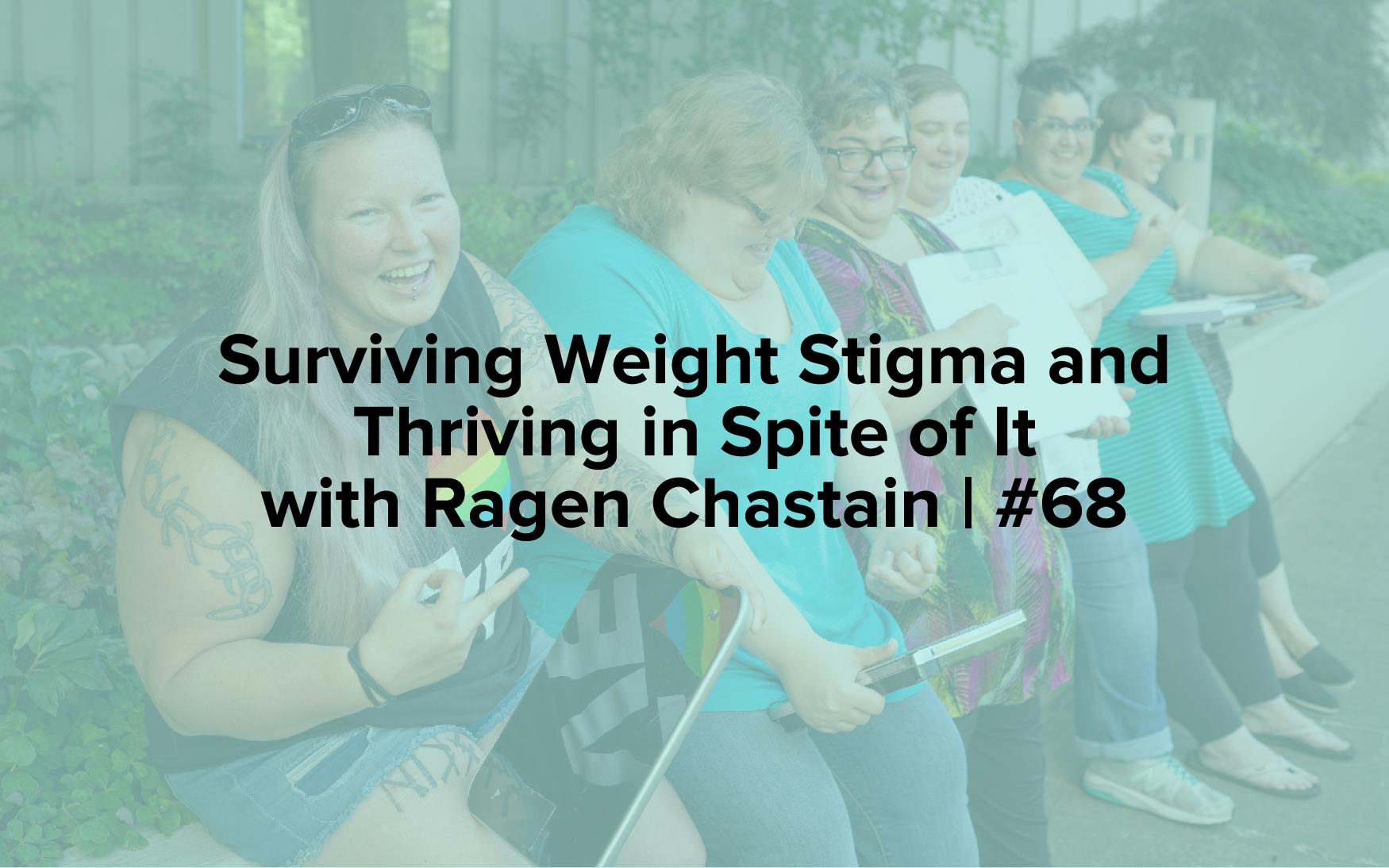 Surviving Weight Stigma and Thriving in Spite of It with Ragen Chastain | #68