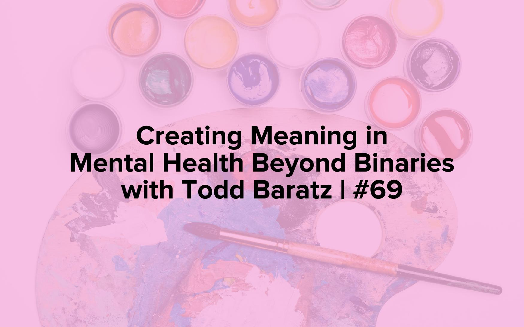 "Image text reads, ""Creating Meaning in Mental Health Beyond Binaries with Todd Baratz 