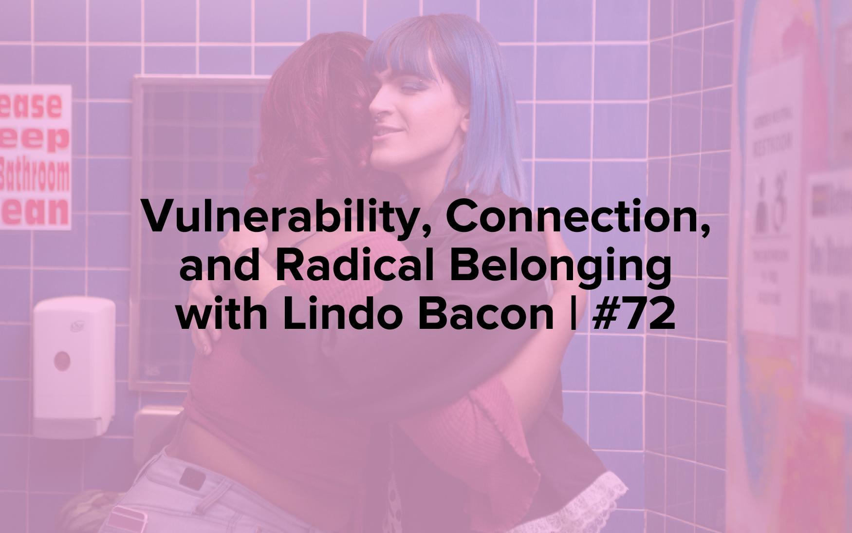 Vulnerability, Connection, and Radical Belonging with Lindo Bacon | #72