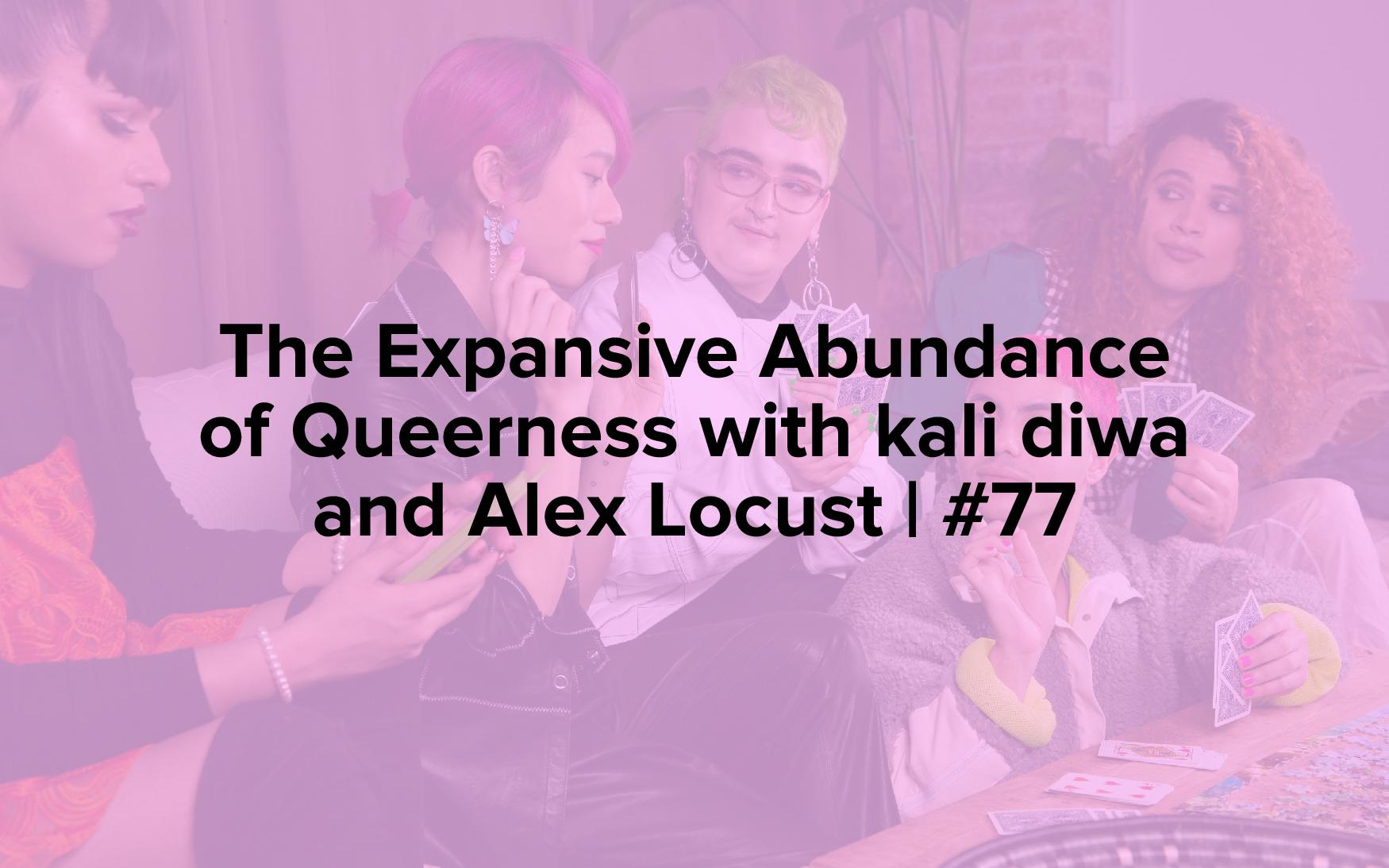 """The words, """"The Expansive Abundance of Queerness with kali diwa and Alex Locust 