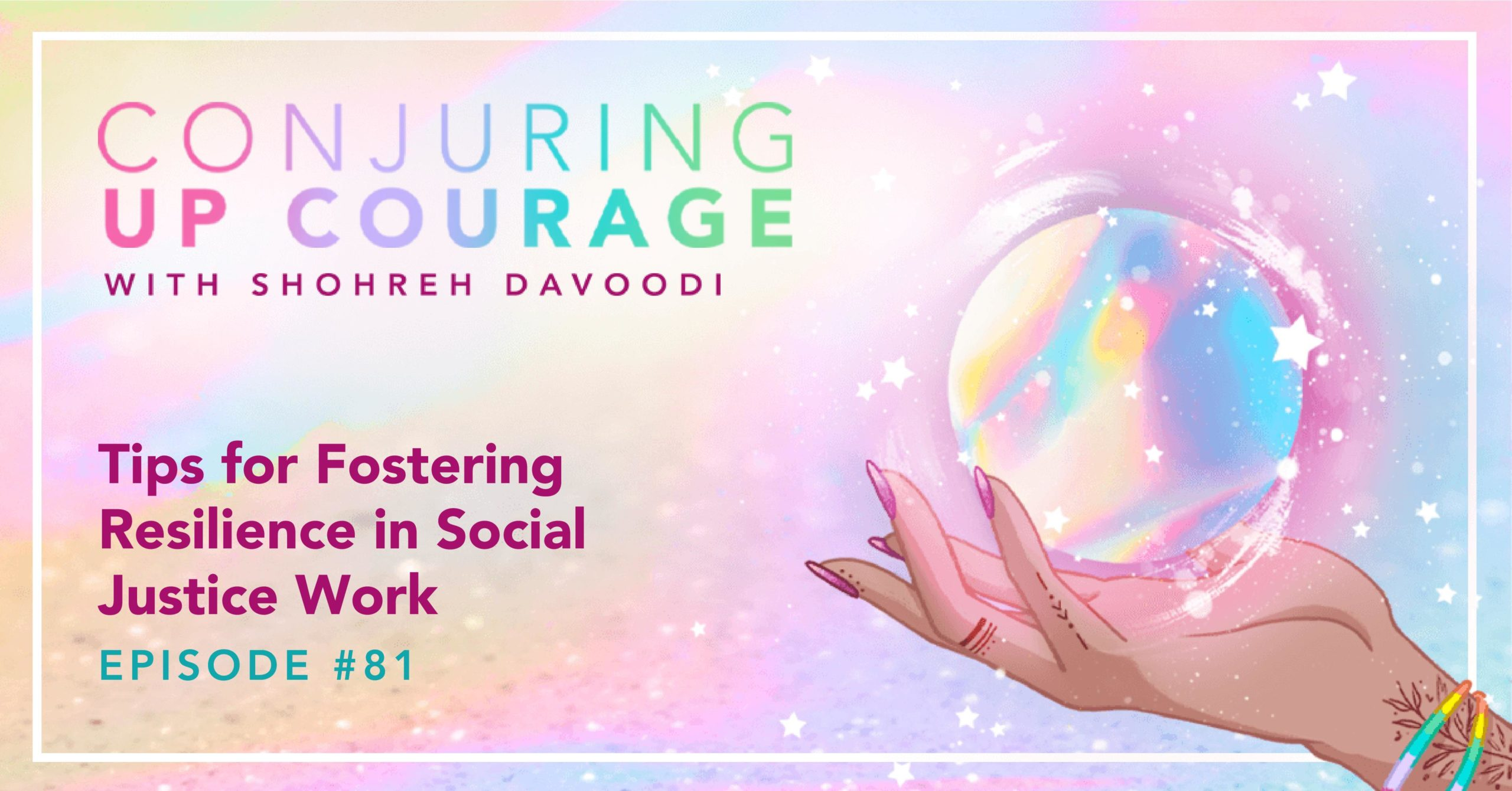 """The Conjuring Up Courage logo, a hand holding a rainbow pastel crystal ball, and the words, """"Tips for Fostering Resilience in Social Justice Work Episode #81"""""""