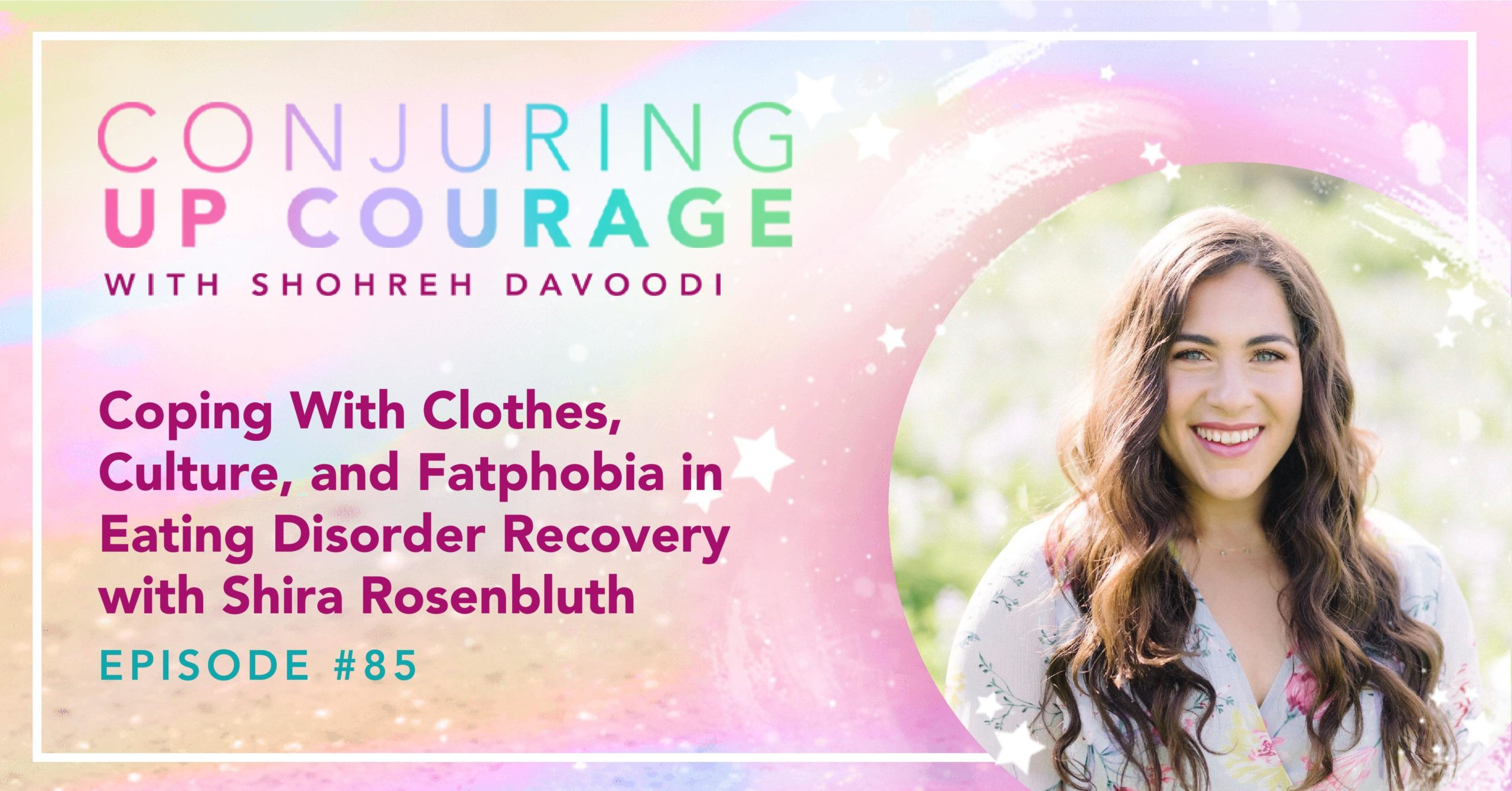 """Image text includes the Conjuring Up Courage logo, a photo of Shira, and the words """"Coping With Clothes, Culture, and Fatphobia in Eating Disorder Recovery with Shira Rosenbluth Episode #85"""""""