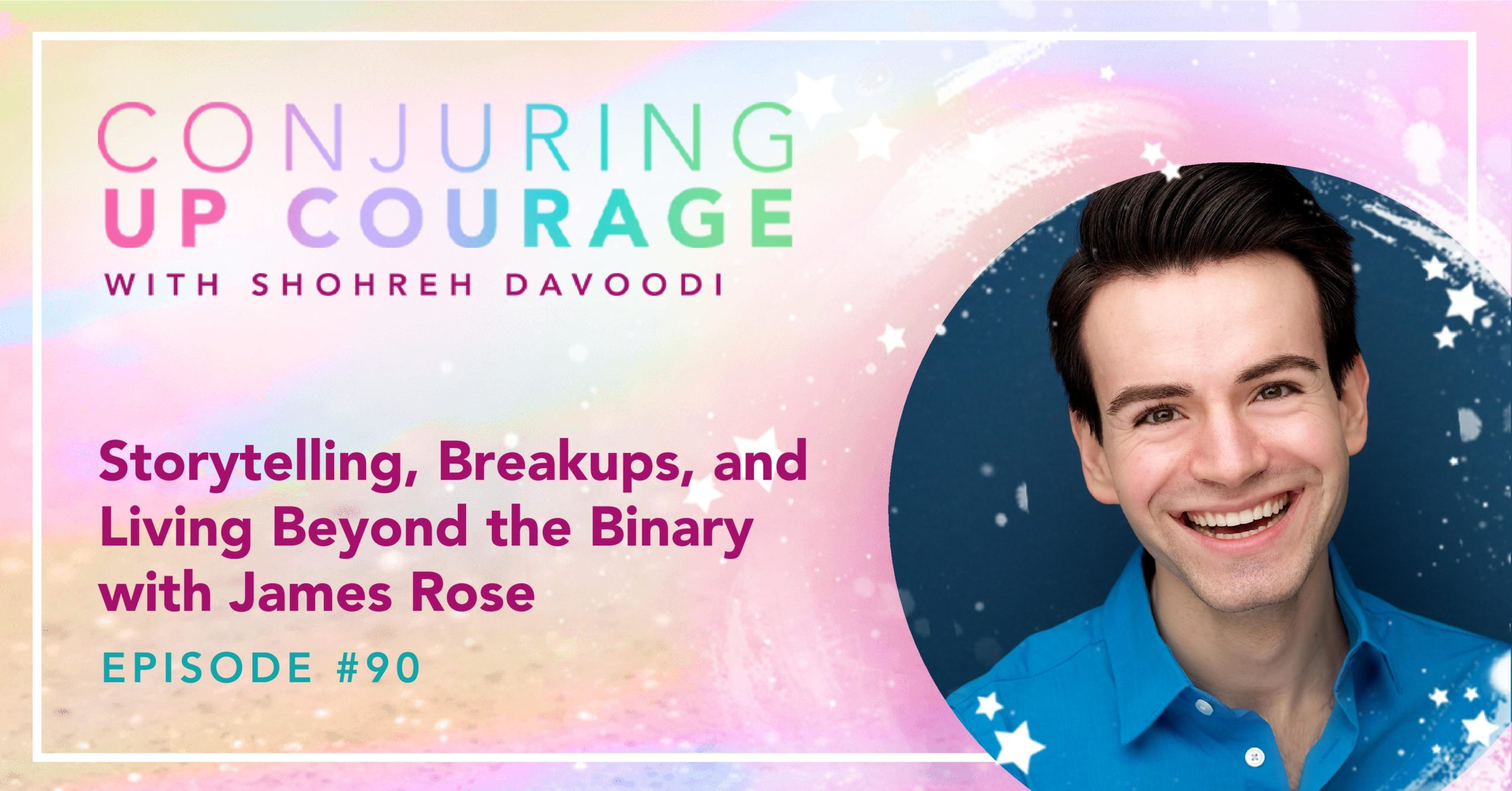 "The Conjuring Up Courage logo, a photo of James, and the words, ""Storytelling, Breakups, and Living Beyond the Binary with James Rose Episode #90"""