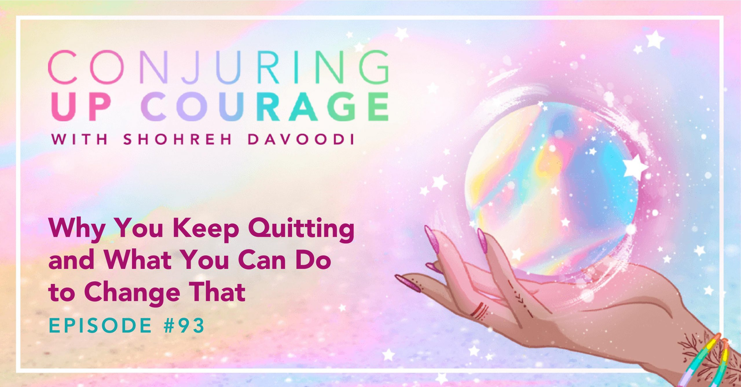 """The Conjuring Up Courage logo, a hand holding a rainbow pastel crystal ball, and the words, """"Why You Keep Quitting and What You Can Do to Change that Episode #93"""""""