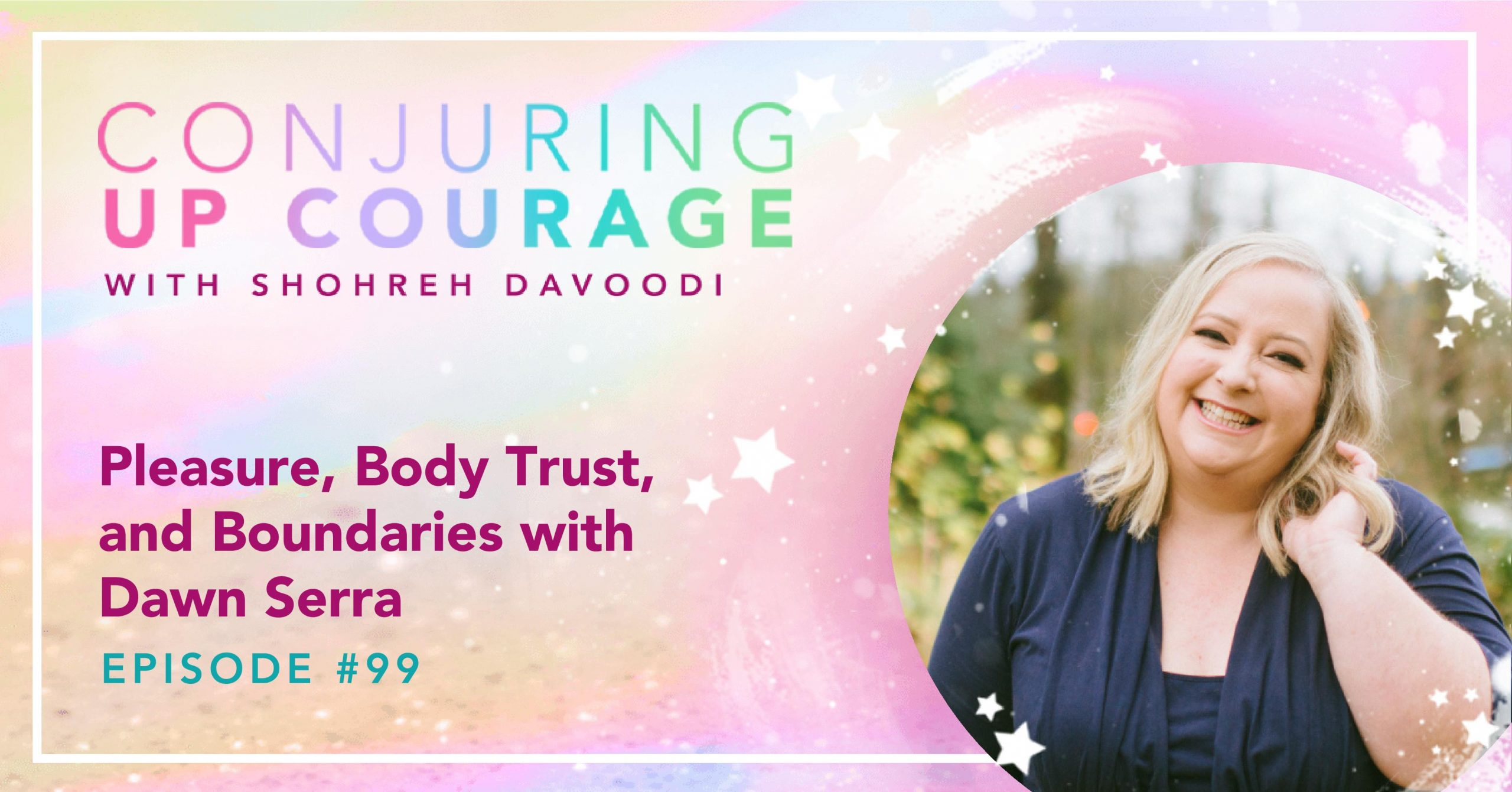 """The Conjuring Up Courage logo, a photo of Dawn smiling in a black dress, and the words, """"Pleasure, Body Trust, and Boundaries with Dawn Serra Episode #99"""""""