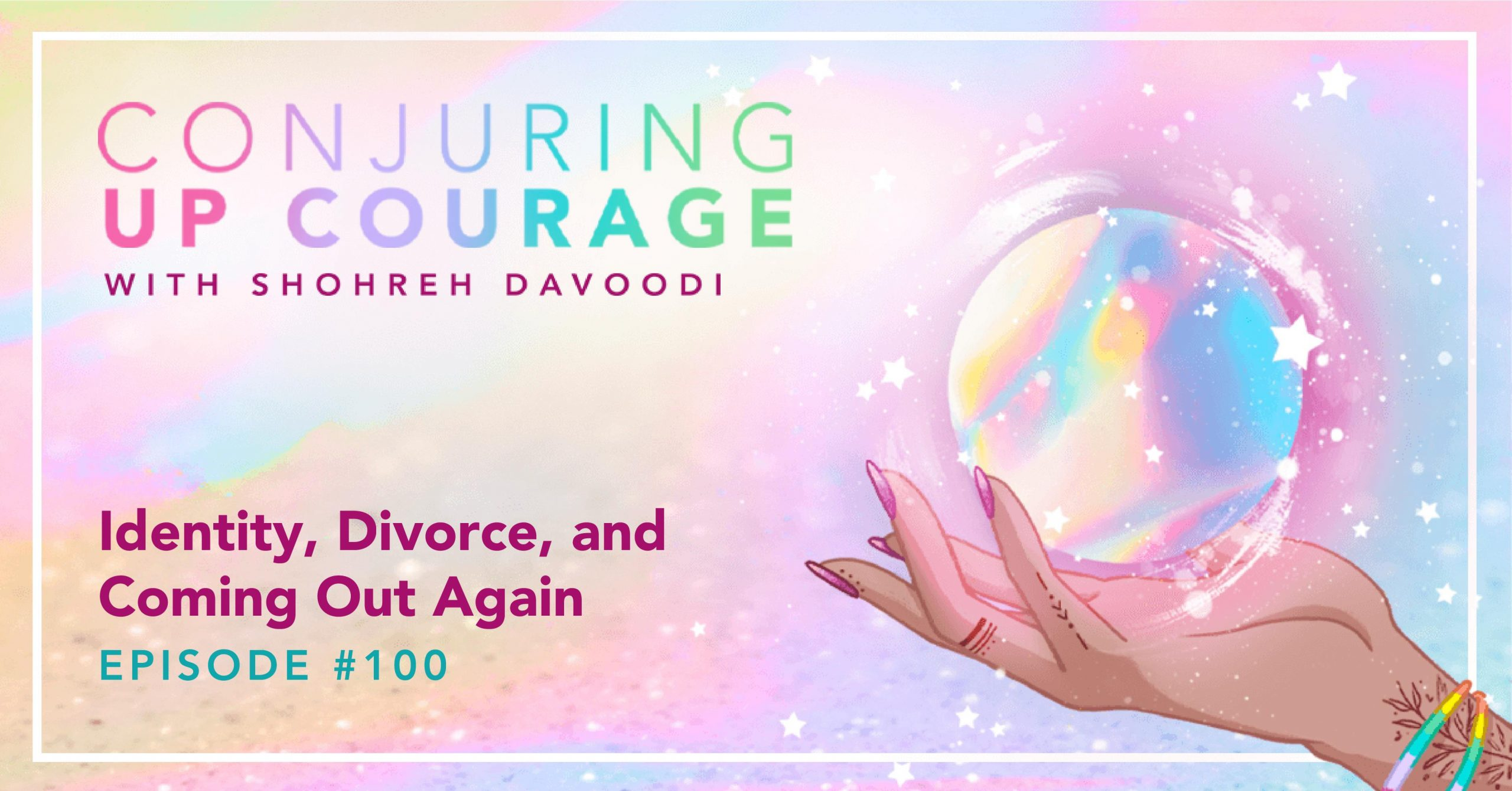 """The Conjuring Up Courage logo, a hand holding a rainbow pastel crystal ball, and the words, """"Identity, Divorce, and Coming Out Again Episode 100"""""""