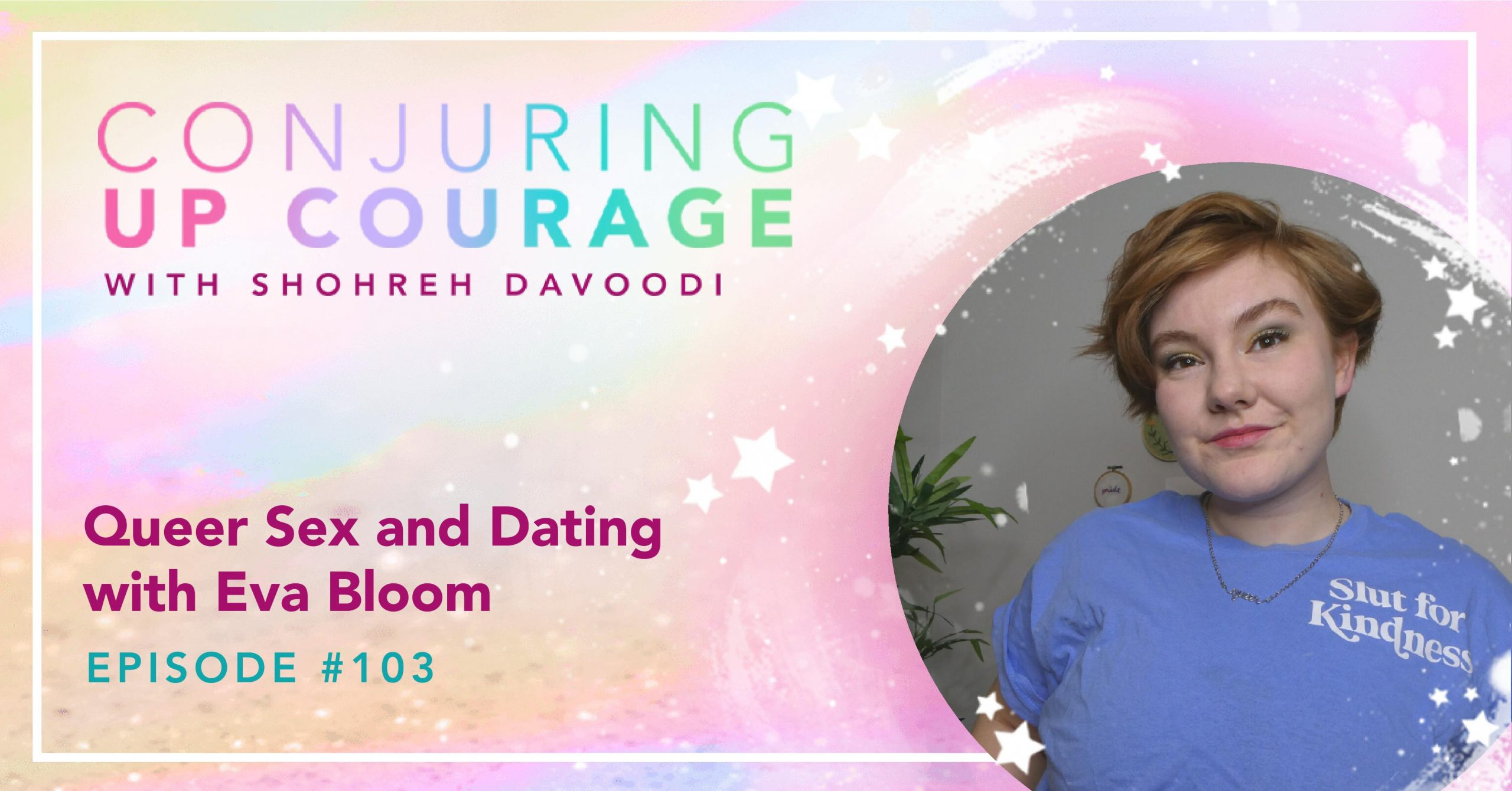 """The Conjuring Up Courage logo, a photo of Eva in a periwinkle blue t-shirt that says, """"Slut for Kindness,"""" and the words, """"Queer Sex and Dating Episode #103"""""""
