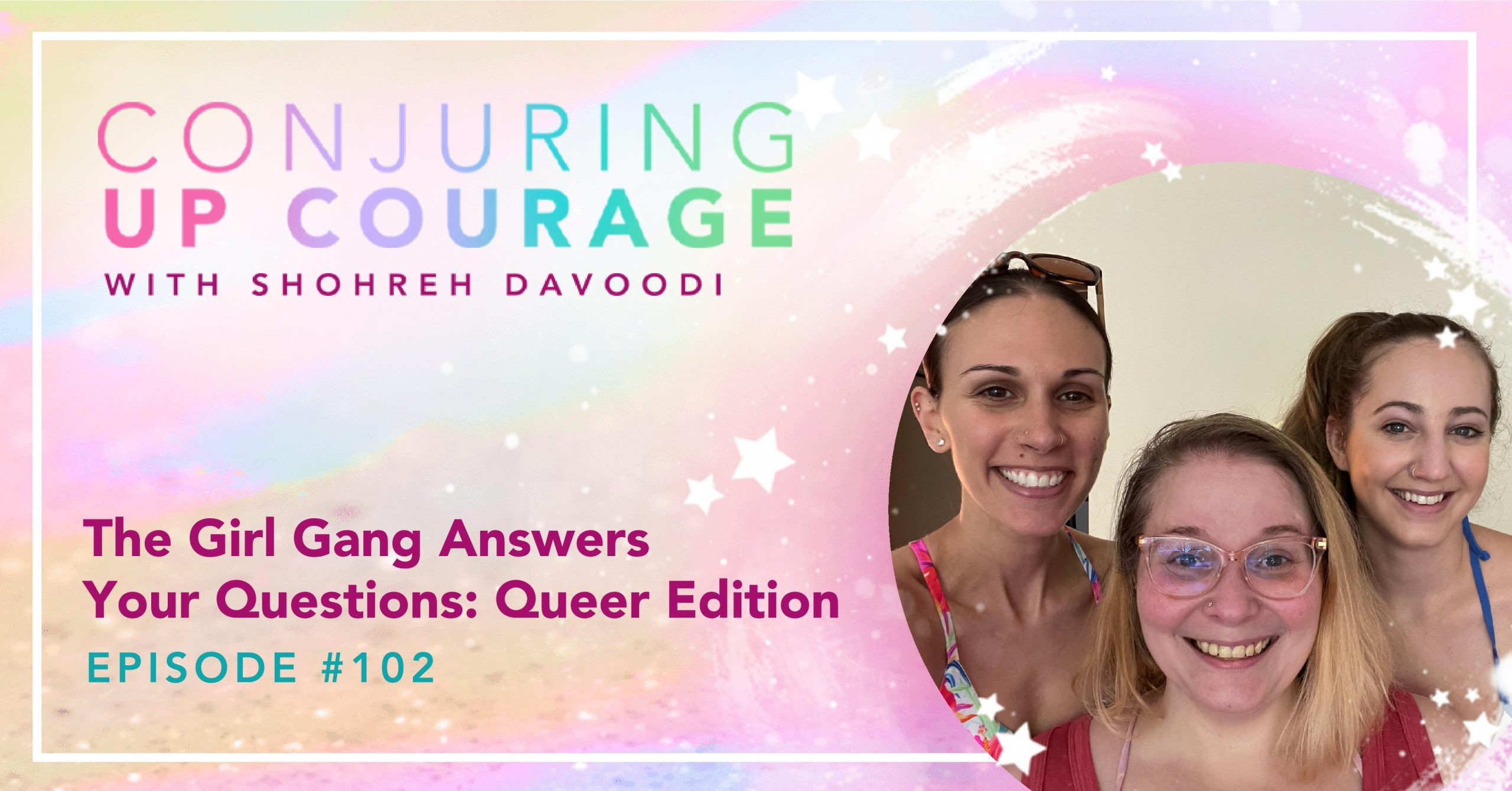 """The Conjuring Up Courage logo, a photo of Shohreh, Tiff, And Ally smiling side by side, and the words, """"The Girl Gang Answers Your Questions: Queer Edition Episode #102"""""""