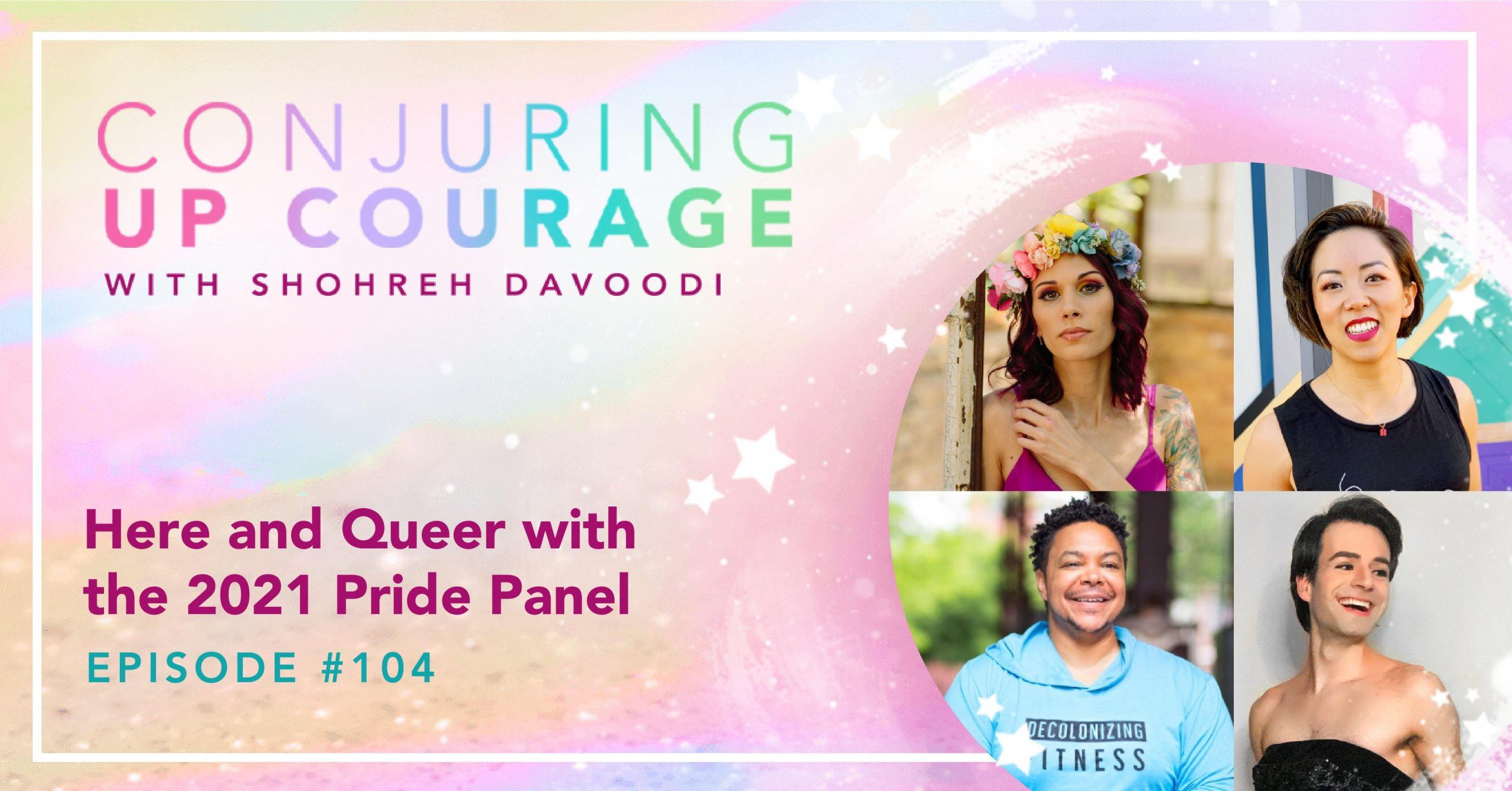 """The Conjuring Up Courage logo, photos of Shohreh, Melody, Ilya, and James arranged in a circle frame, and the words, """"Here and Queer with the 2021 Pride Panel Episode #104"""""""