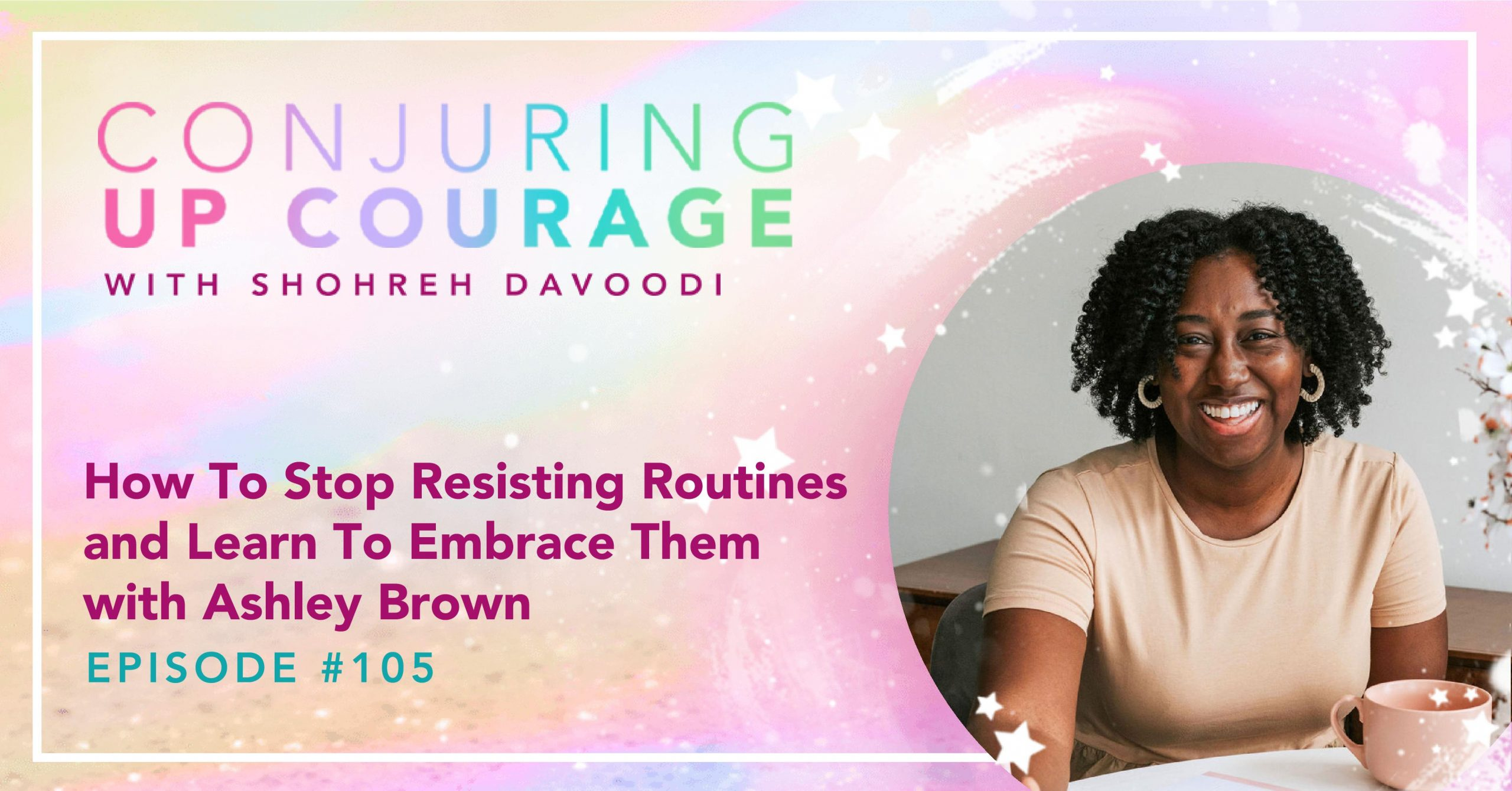 """The Conjuring Up Courage logo, a photo of Ashley smiling in a cream-colored shirt with notepads in front of her, and the words, """"How To Stop Resisting Routines and Learn To Embrace Them with Ashley Brown Episode #105"""""""