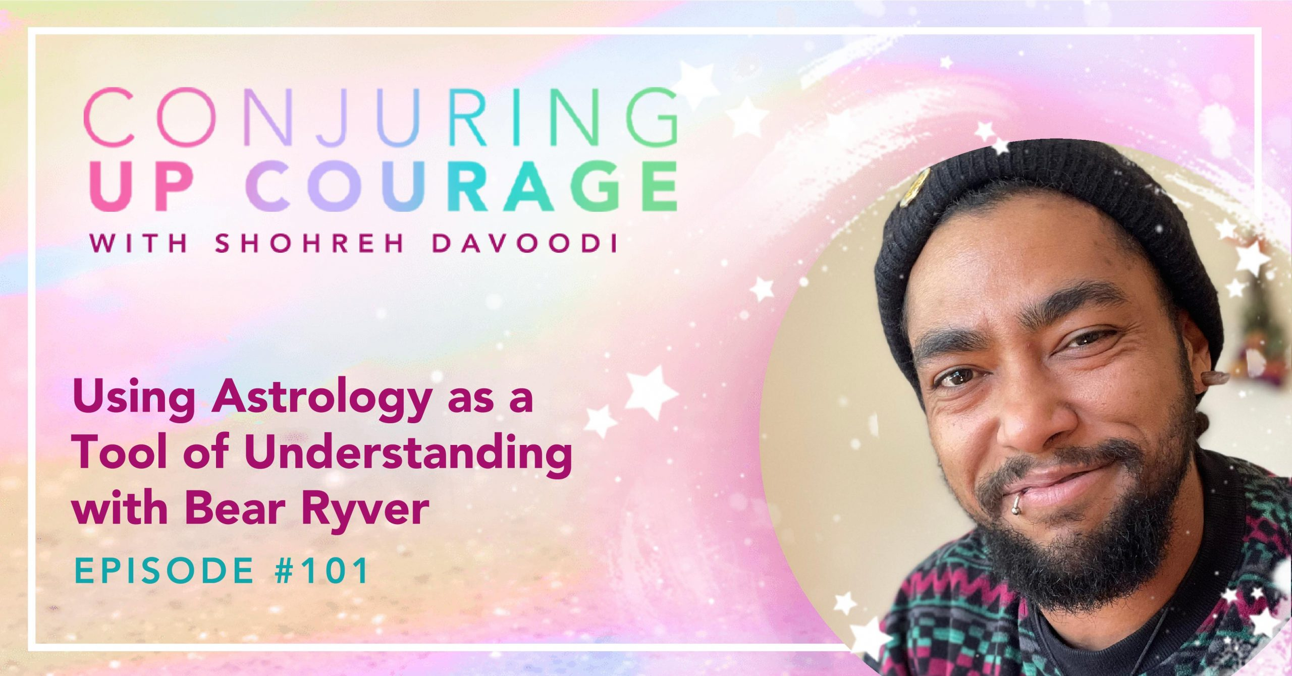 """The Conjuring Up Courage logo, a photo of Bear smiling in a patterned sweater and black beanie, and the words, """"Using Astrology as a Tool of Understanding with Bear Ryver Episode #101"""""""