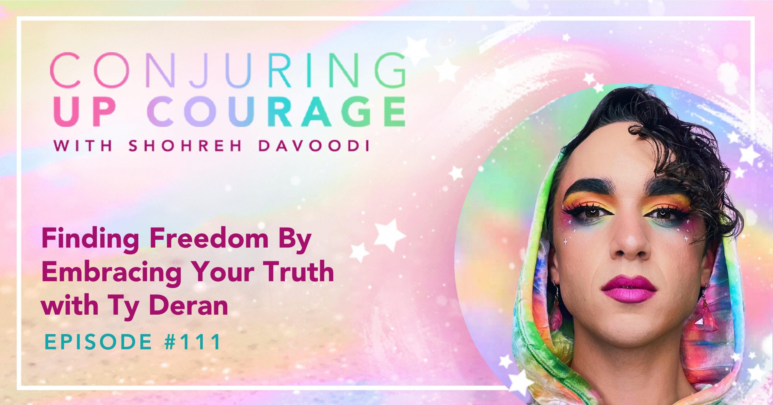 """The Conjuring Up Courage logo, a photo of Ty with an intense rainbow eye look wearing a rainbow hoodie, and the words """"Finding Freedom By Embracing Your Truth with Ty Deran Episode #111"""""""