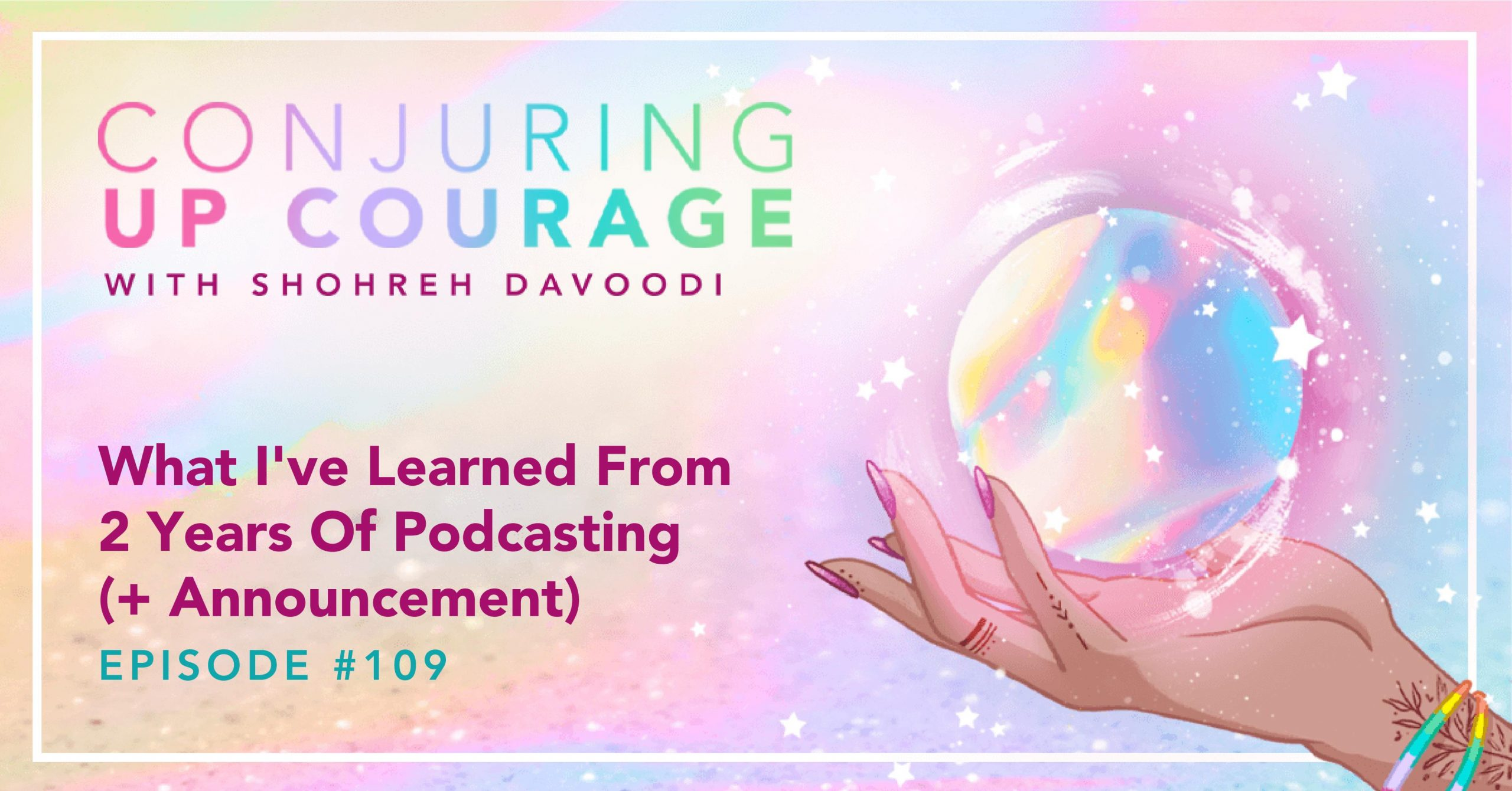 """The Conjuring Up Courage logo, a hand holding a rainbow pastel crystal ball, and the words, """"What I've Learned From Two Years Of Podcasting (+ Announcement) Episode 107"""""""