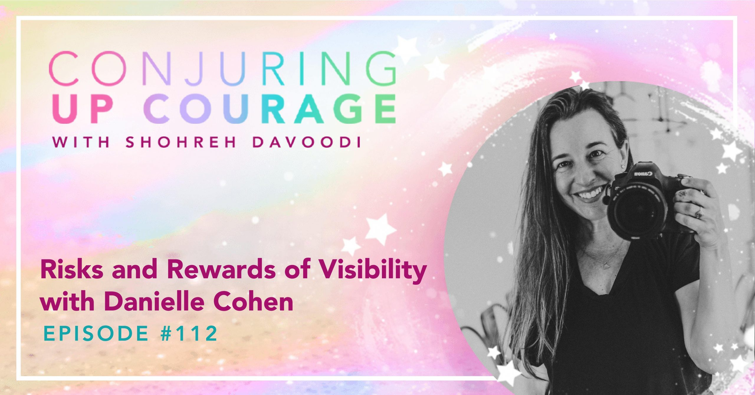 """The Conjuring Up Courage logo, a black and white photo of Danielle holding up a Canon camera, and the words """"Risks and Rewards of Visibility with Danielle Cohen Episode #112"""""""