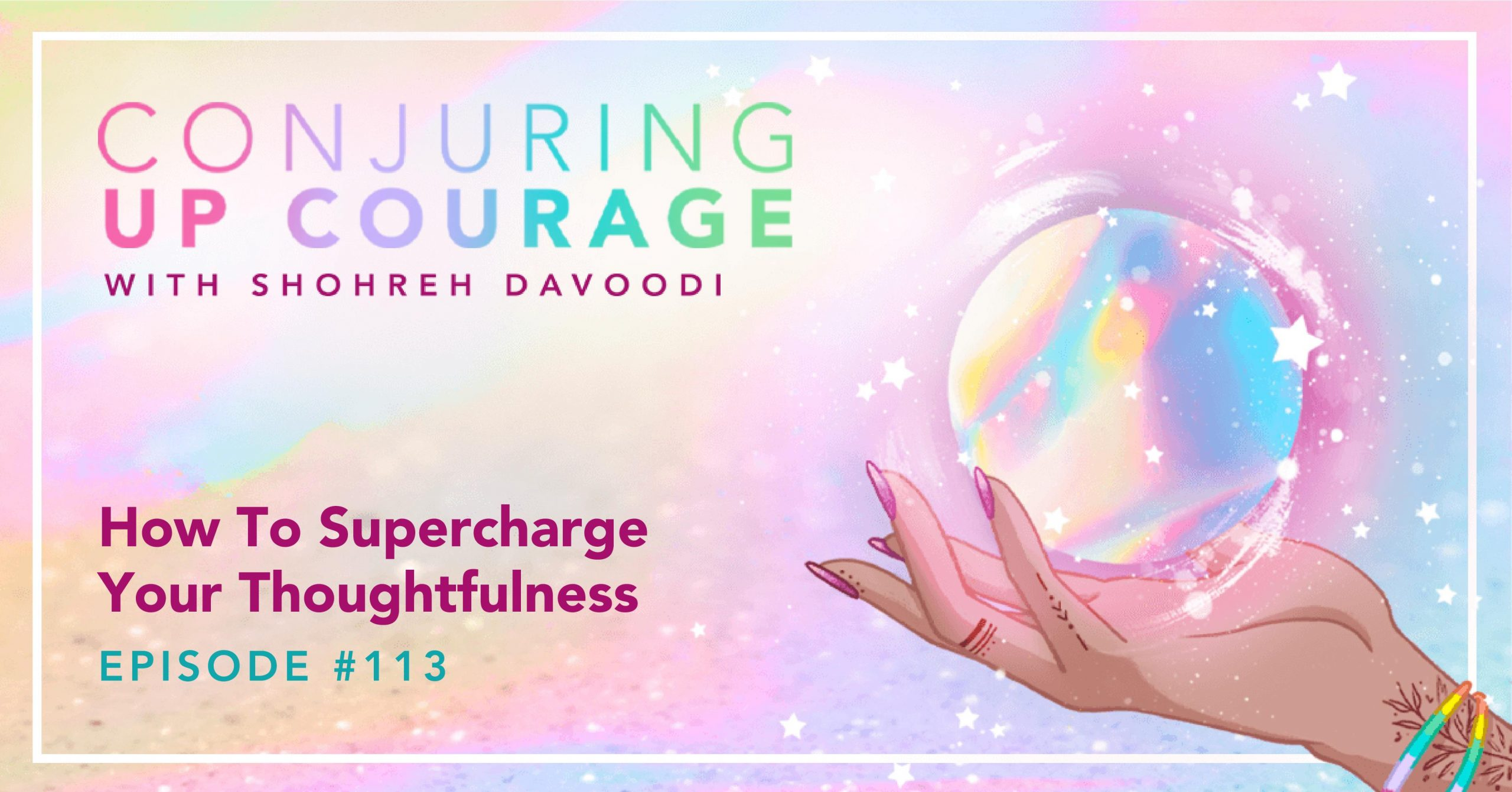 """The Conjuring Up Courage logo, a hand holding a rainbow pastel crystal ball, and the words, """"How To Supercharge Your Thoughtfulness Episode 113"""""""